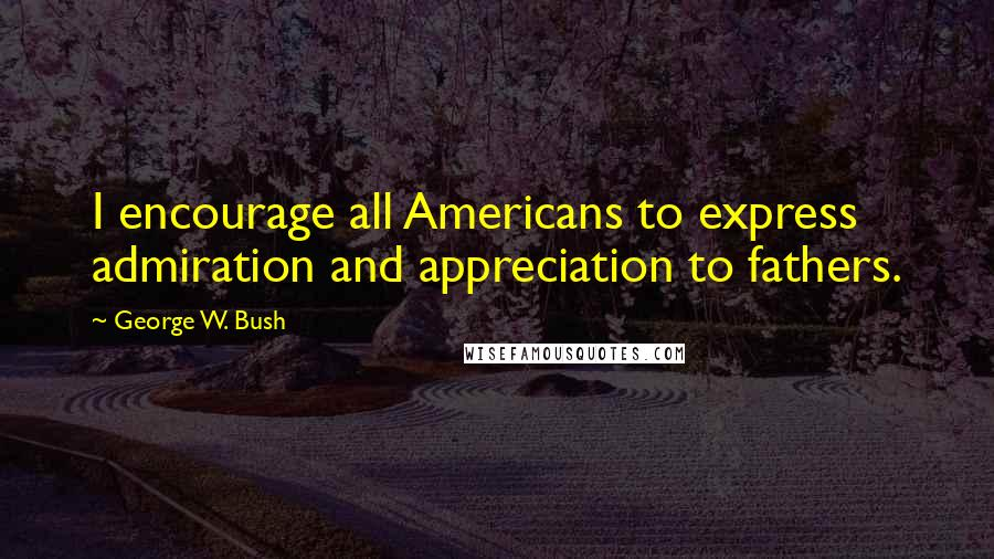 George W. Bush Quotes: I encourage all Americans to express admiration and appreciation to fathers.