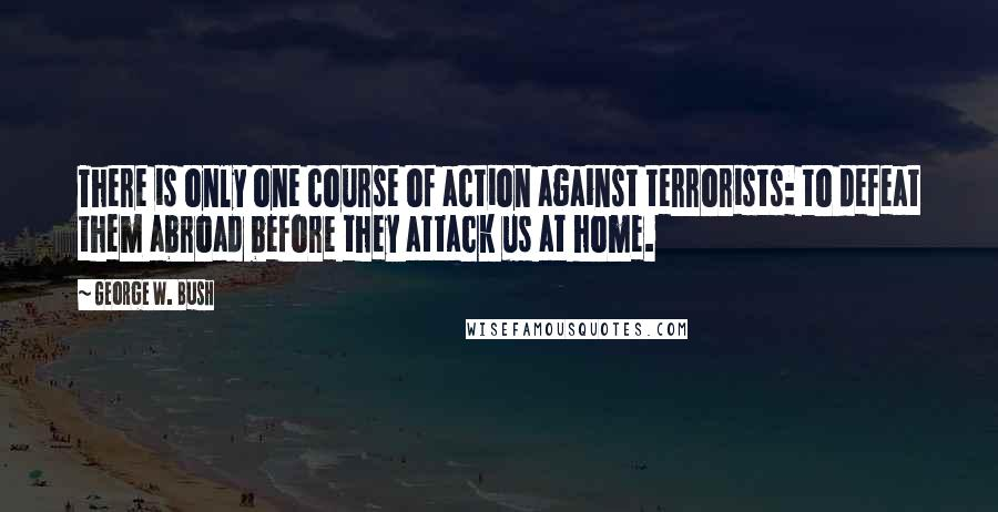 George W. Bush Quotes: There is only one course of action against terrorists: to defeat them abroad before they attack us at home.