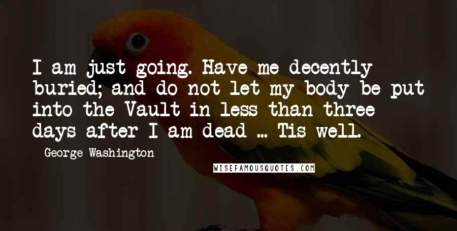 George Washington Quotes: I am just going. Have me decently buried; and do not let my body be put into the Vault in less than three days after I am dead ... Tis well.