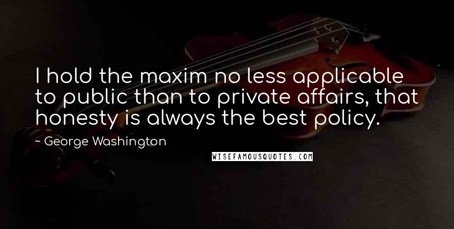 George Washington Quotes: I hold the maxim no less applicable to public than to private affairs, that honesty is always the best policy.