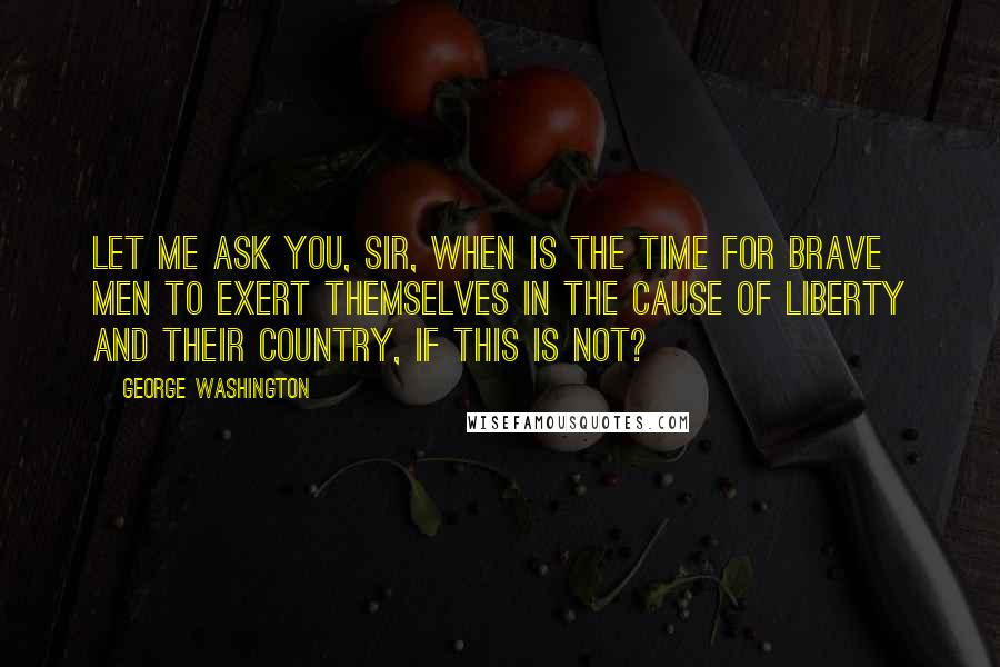 George Washington Quotes: Let me ask you, sir, when is the time for brave men to exert themselves in the cause of liberty and their country, if this is not?