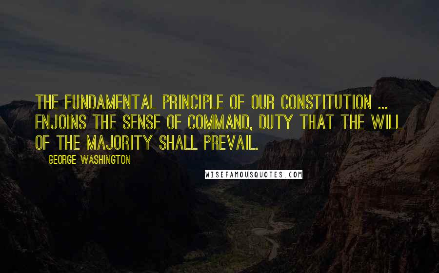 George Washington Quotes: The fundamental principle of our constitution ... enjoins the sense of command, duty that the will of the majority shall prevail.