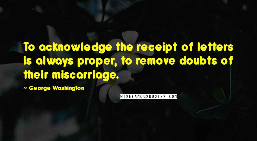 George Washington Quotes: To acknowledge the receipt of letters is always proper, to remove doubts of their miscarriage.