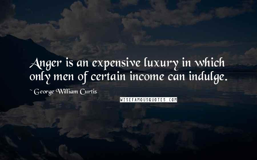 George William Curtis Quotes: Anger is an expensive luxury in which only men of certain income can indulge.