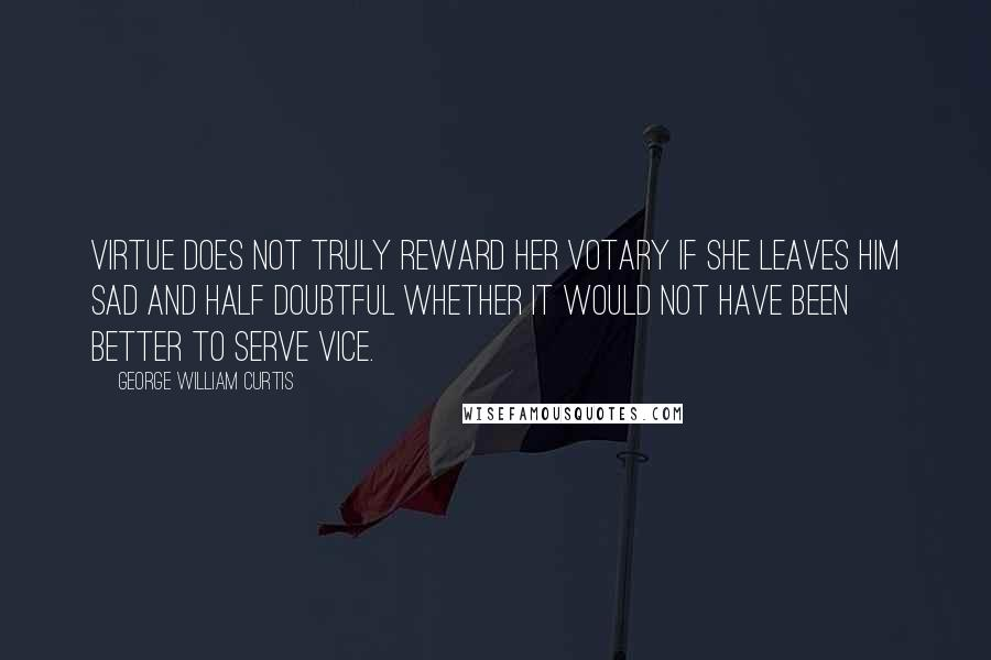 George William Curtis Quotes: Virtue does not truly reward her votary if she leaves him sad and half doubtful whether it would not have been better to serve vice.