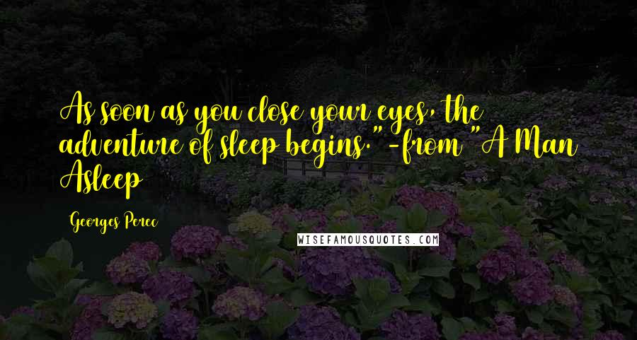 """Georges Perec Quotes: As soon as you close your eyes, the adventure of sleep begins.""""-from """"A Man Asleep"""