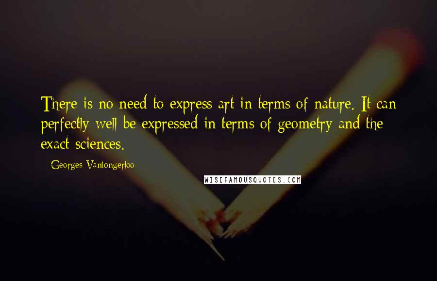Georges Vantongerloo Quotes: There is no need to express art in terms of nature. It can perfectly well be expressed in terms of geometry and the exact sciences.