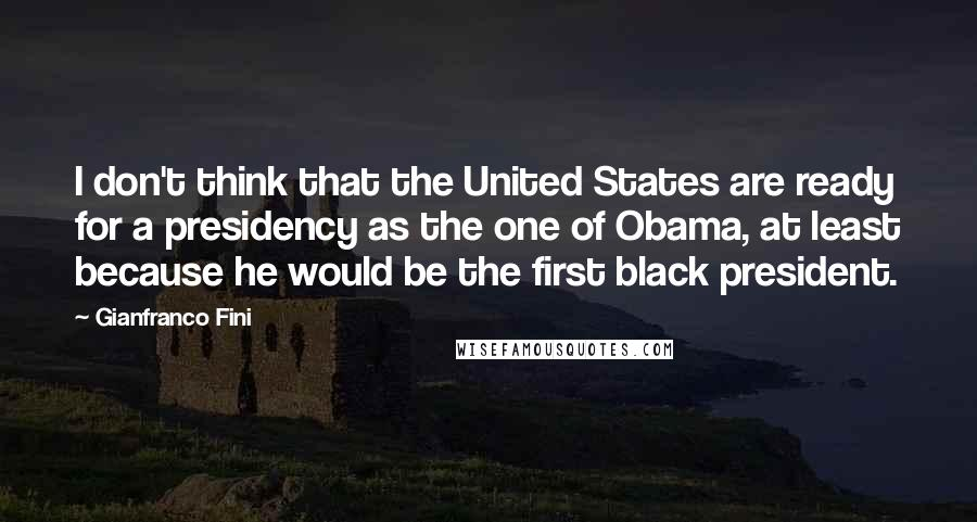 Gianfranco Fini Quotes: I don't think that the United States are ready for a presidency as the one of Obama, at least because he would be the first black president.