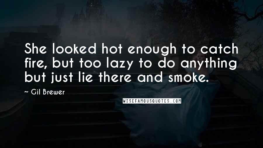 Gil Brewer Quotes: She looked hot enough to catch fire, but too lazy to do anything but just lie there and smoke.