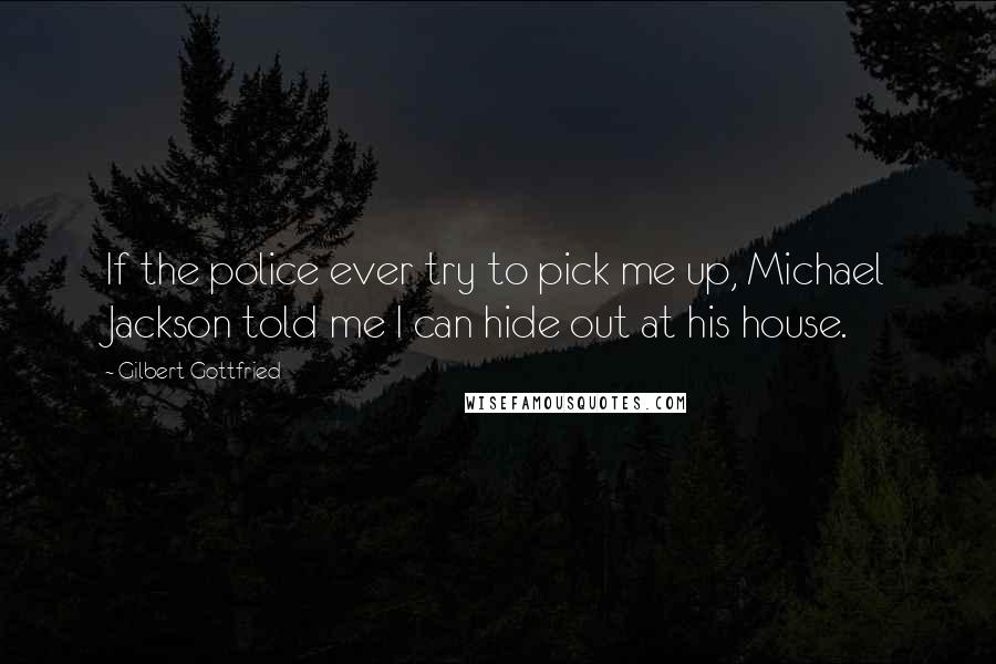 Gilbert Gottfried Quotes: If the police ever try to pick me up, Michael Jackson told me I can hide out at his house.