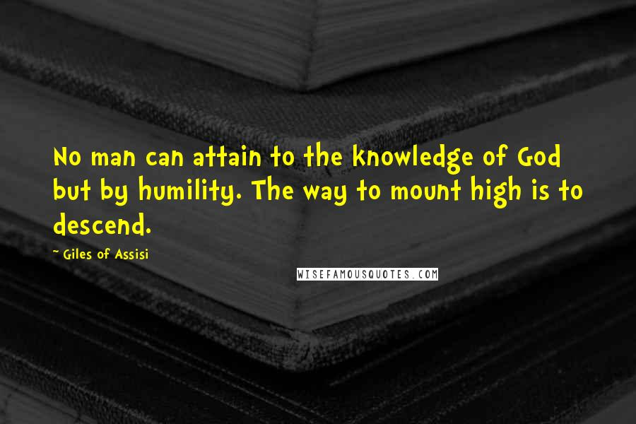 Giles Of Assisi Quotes: No man can attain to the knowledge of God but by humility. The way to mount high is to descend.