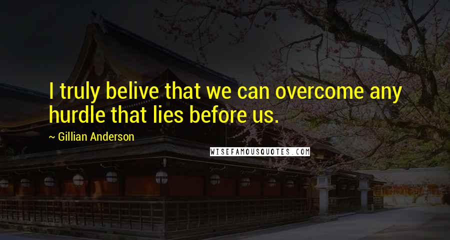 Gillian Anderson Quotes: I truly belive that we can overcome any hurdle that lies before us.