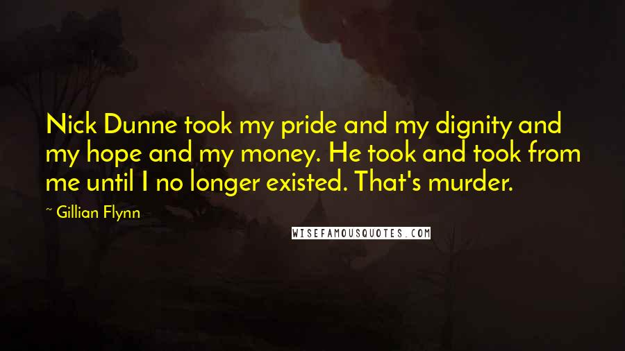 Gillian Flynn Quotes: Nick Dunne took my pride and my dignity and my hope and my money. He took and took from me until I no longer existed. That's murder.
