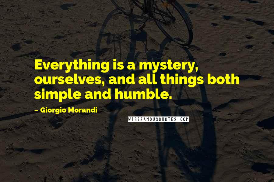 Giorgio Morandi Quotes: Everything is a mystery, ourselves, and all things both simple and humble.