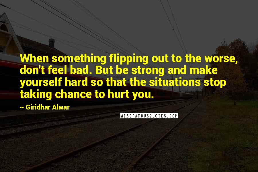 Giridhar Alwar Quotes: When something flipping out to the worse, don't feel bad. But be strong and make yourself hard so that the situations stop taking chance to hurt you.