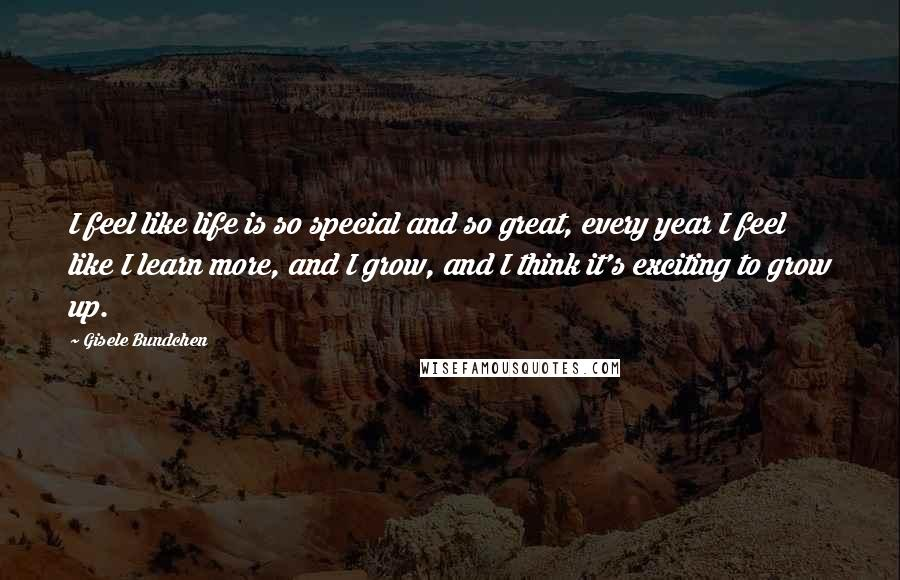 Gisele Bundchen Quotes: I feel like life is so special and so great, every year I feel like I learn more, and I grow, and I think it's exciting to grow up.