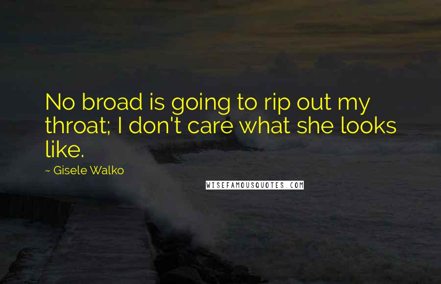 Gisele Walko Quotes: No broad is going to rip out my throat; I don't care what she looks like.