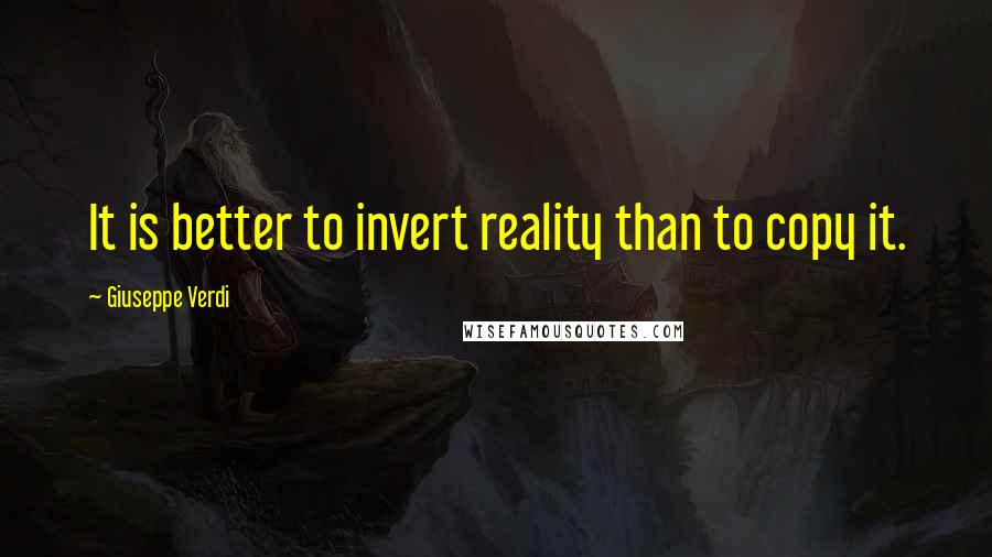 Giuseppe Verdi Quotes: It is better to invert reality than to copy it.