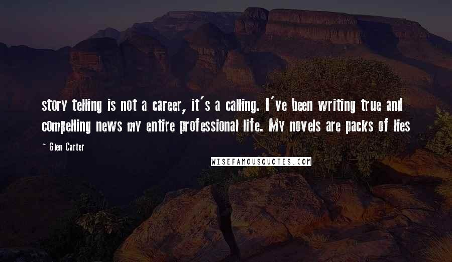 Glen Carter Quotes: story telling is not a career, it's a calling. I've been writing true and compelling news my entire professional life. My novels are packs of lies