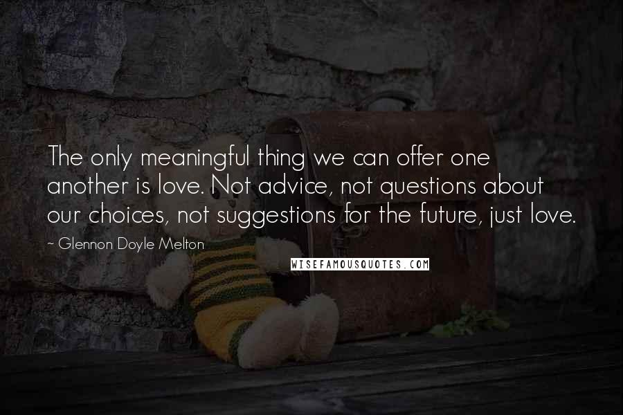 Glennon Doyle Melton Quotes: The only meaningful thing we can offer one another is love. Not advice, not questions about our choices, not suggestions for the future, just love.