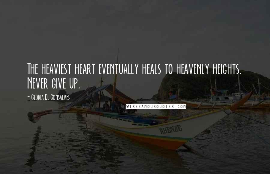 Gloria D. Gonsalves Quotes: The heaviest heart eventually heals to heavenly heights. Never give up.