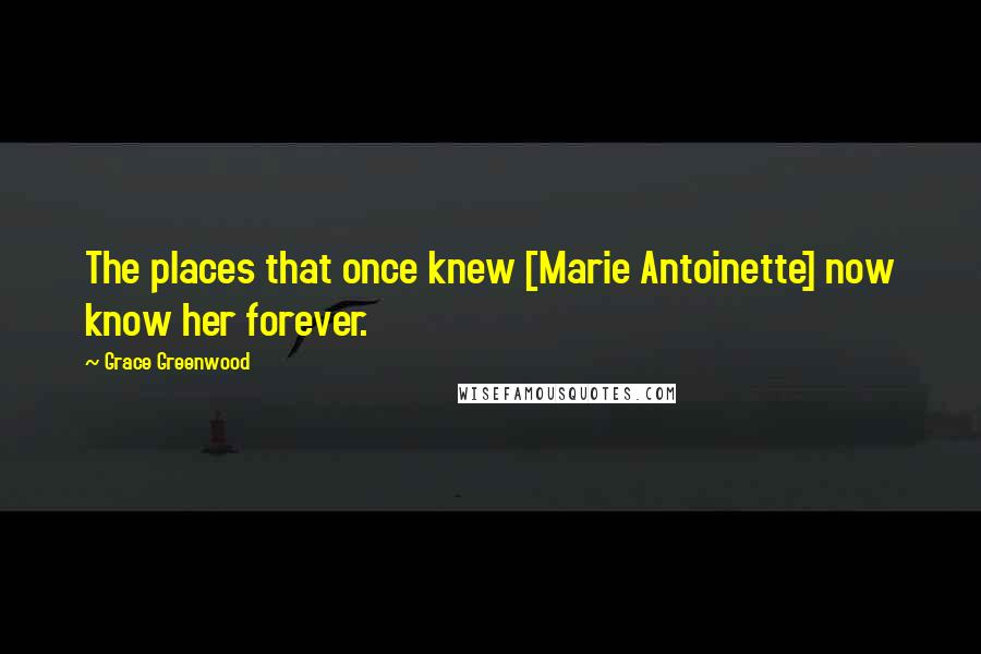 Grace Greenwood Quotes: The places that once knew [Marie Antoinette] now know her forever.
