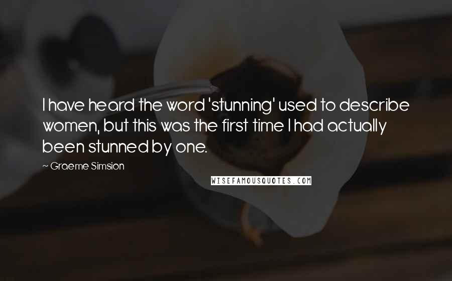 Graeme Simsion Quotes: I have heard the word 'stunning' used to describe women, but this was the first time I had actually been stunned by one.