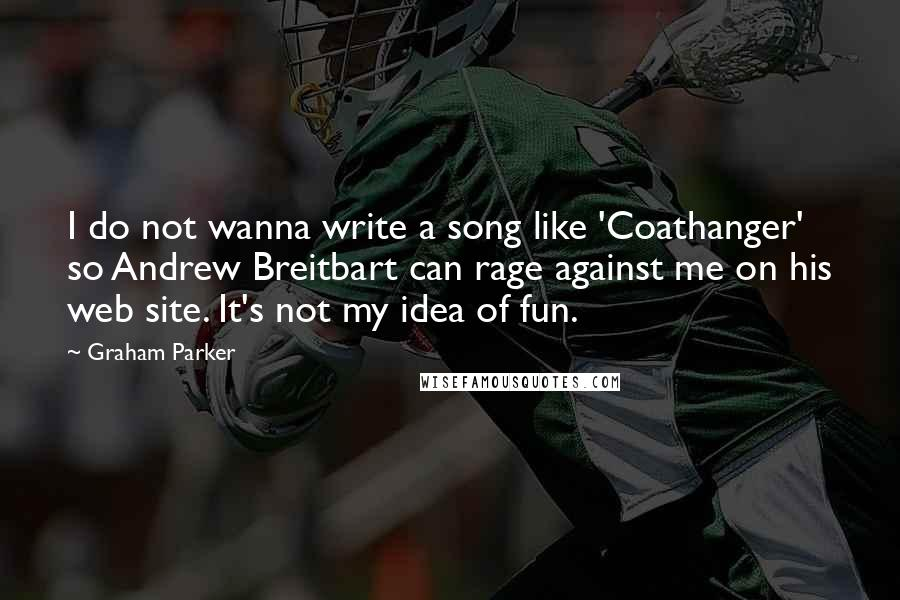 Graham Parker Quotes: I do not wanna write a song like 'Coathanger' so Andrew Breitbart can rage against me on his web site. It's not my idea of fun.