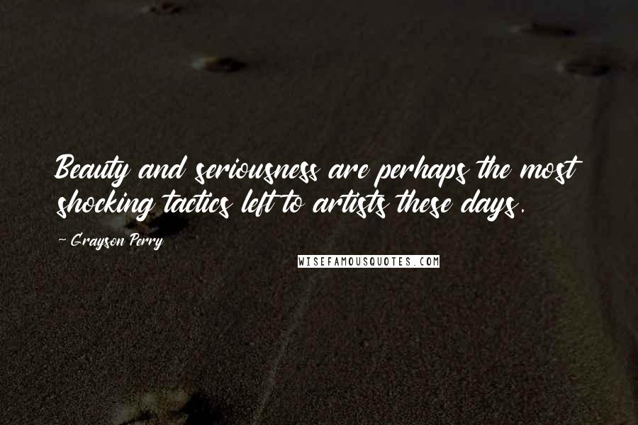 Grayson Perry Quotes: Beauty and seriousness are perhaps the most shocking tactics left to artists these days.