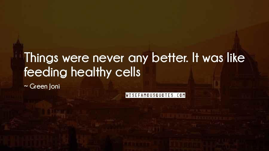 Green Joni Quotes: Things were never any better. It was like feeding healthy cells