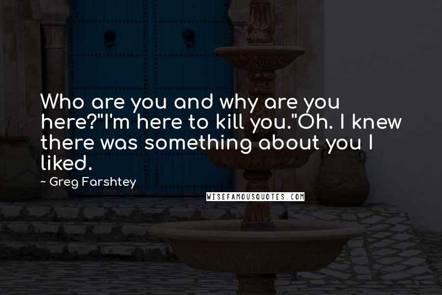 Greg Farshtey Quotes: Who are you and why are you here?''I'm here to kill you.''Oh. I knew there was something about you I liked.