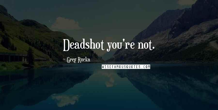 Greg Rucka Quotes: Deadshot you're not.