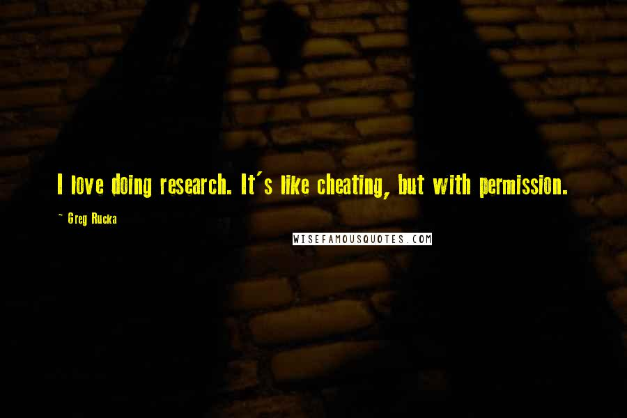 Greg Rucka Quotes: I love doing research. It's like cheating, but with permission.