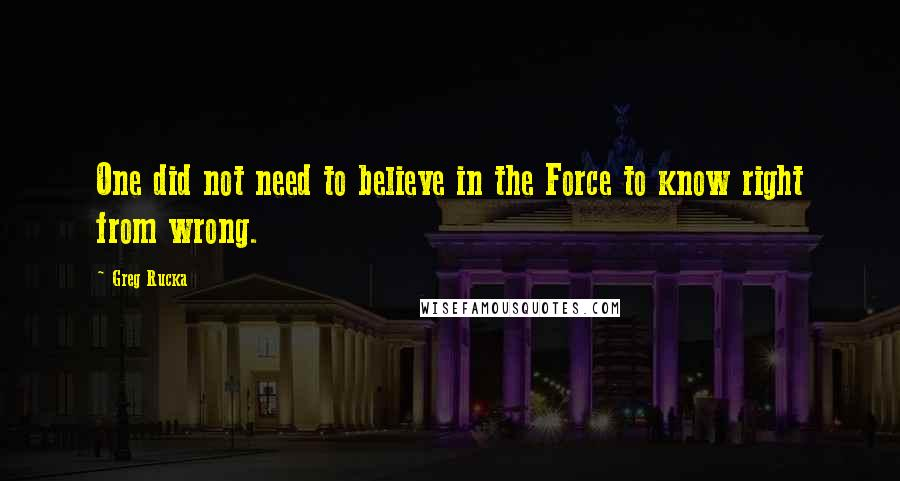 Greg Rucka Quotes: One did not need to believe in the Force to know right from wrong.