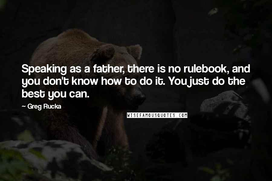Greg Rucka Quotes: Speaking as a father, there is no rulebook, and you don't know how to do it. You just do the best you can.