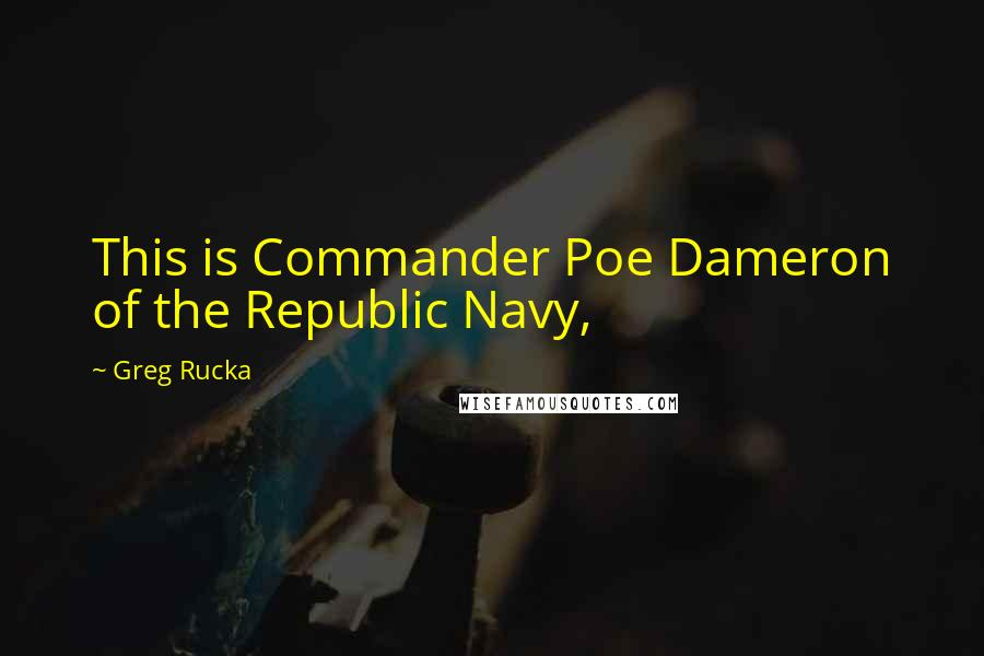 Greg Rucka Quotes: This is Commander Poe Dameron of the Republic Navy,