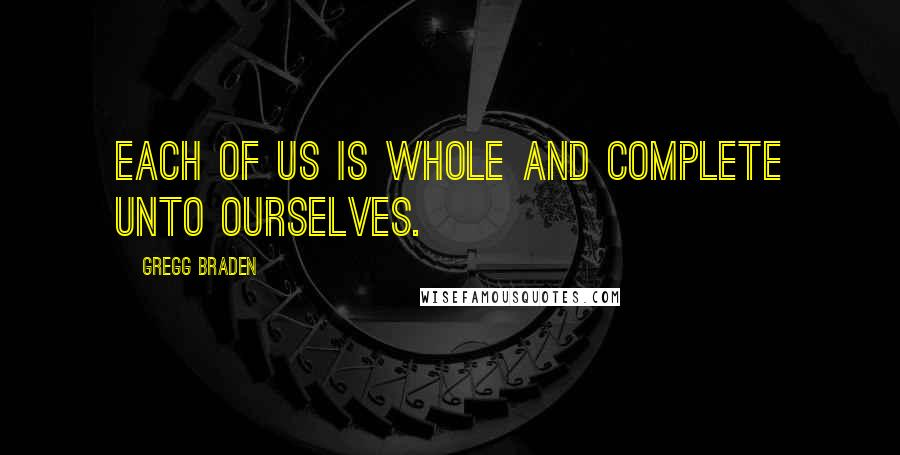 Gregg Braden Quotes: each of us is whole and complete unto ourselves.