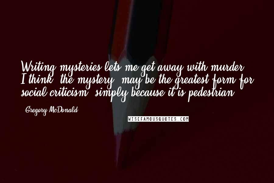 Gregory McDonald Quotes: Writing mysteries lets me get away with murder. I think 'the mystery' may be the greatest form for social criticism, simply because it is pedestrian.