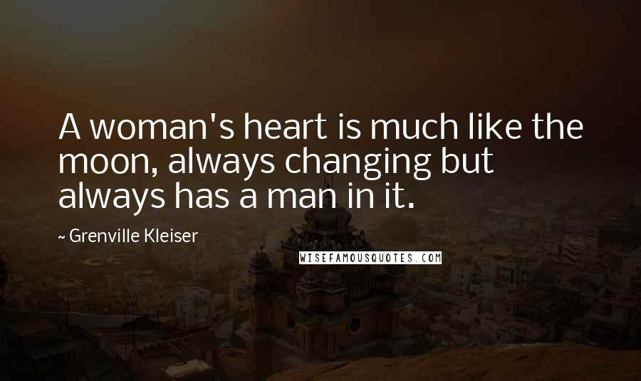 Grenville Kleiser Quotes: A woman's heart is much like the moon, always changing but always has a man in it.