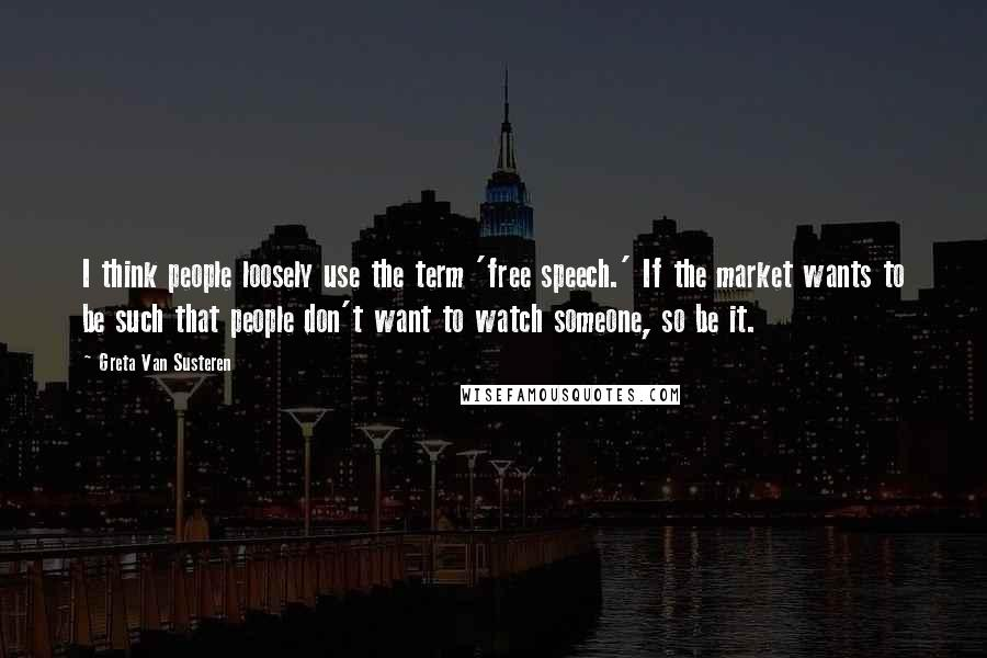 Greta Van Susteren Quotes: I think people loosely use the term 'free speech.' If the market wants to be such that people don't want to watch someone, so be it.