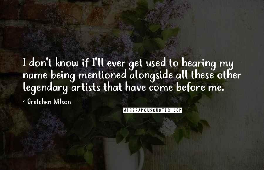 Gretchen Wilson Quotes: I don't know if I'll ever get used to hearing my name being mentioned alongside all these other legendary artists that have come before me.