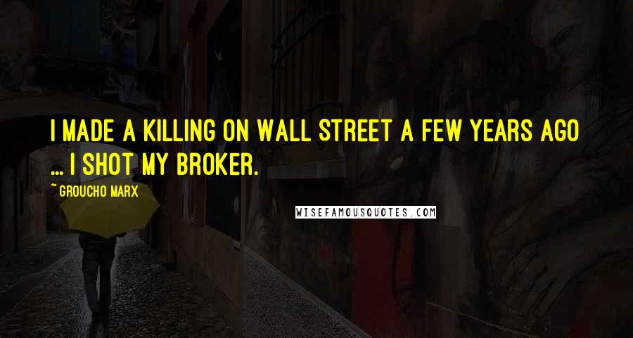 Groucho Marx Quotes: I made a killing on Wall Street a few years ago ... I shot my broker.