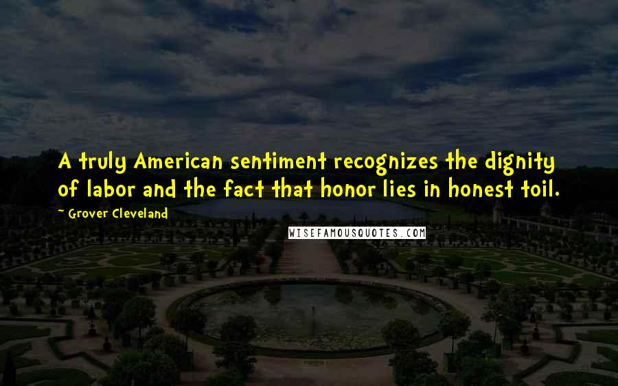 Grover Cleveland Quotes: A truly American sentiment recognizes the dignity of labor and the fact that honor lies in honest toil.