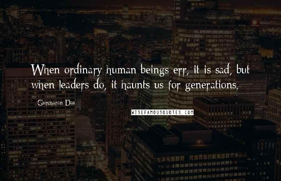 Gurcharan Das Quotes: When ordinary human beings err, it is sad, but when leaders do, it haunts us for generations.