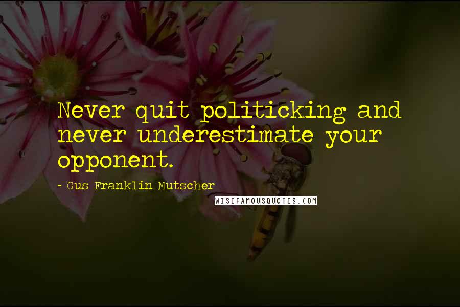 Gus Franklin Mutscher Quotes: Never quit politicking and never underestimate your opponent.