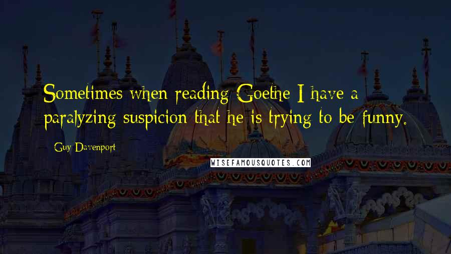 Guy Davenport Quotes: Sometimes when reading Goethe I have a paralyzing suspicion that he is trying to be funny.