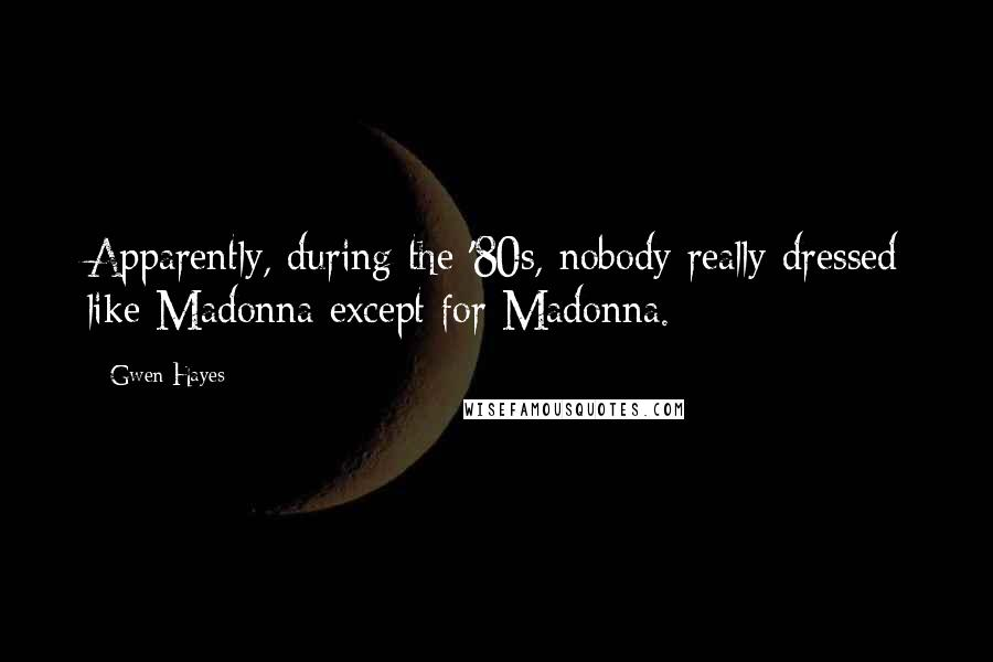 Gwen Hayes Quotes: Apparently, during the '80s, nobody really dressed like Madonna except for Madonna.