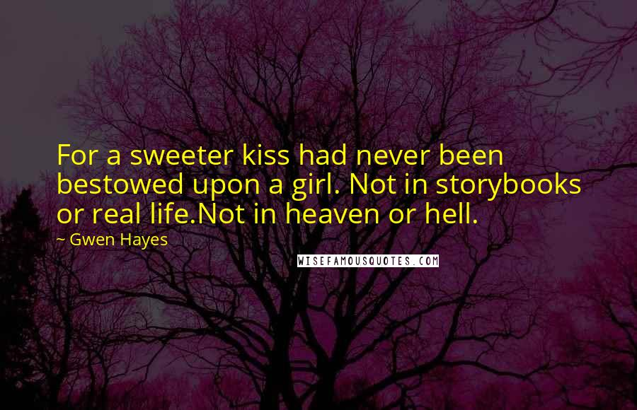 Gwen Hayes Quotes: For a sweeter kiss had never been bestowed upon a girl. Not in storybooks or real life.Not in heaven or hell.