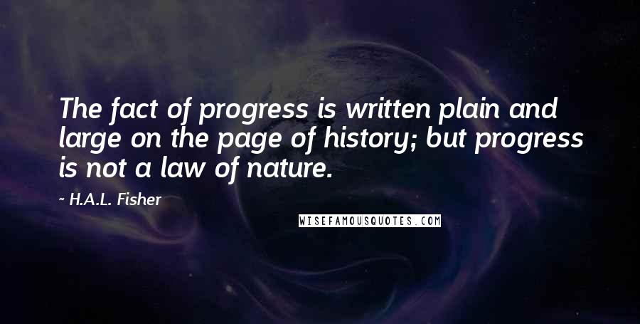 H.A.L. Fisher Quotes: The fact of progress is written plain and large on the page of history; but progress is not a law of nature.