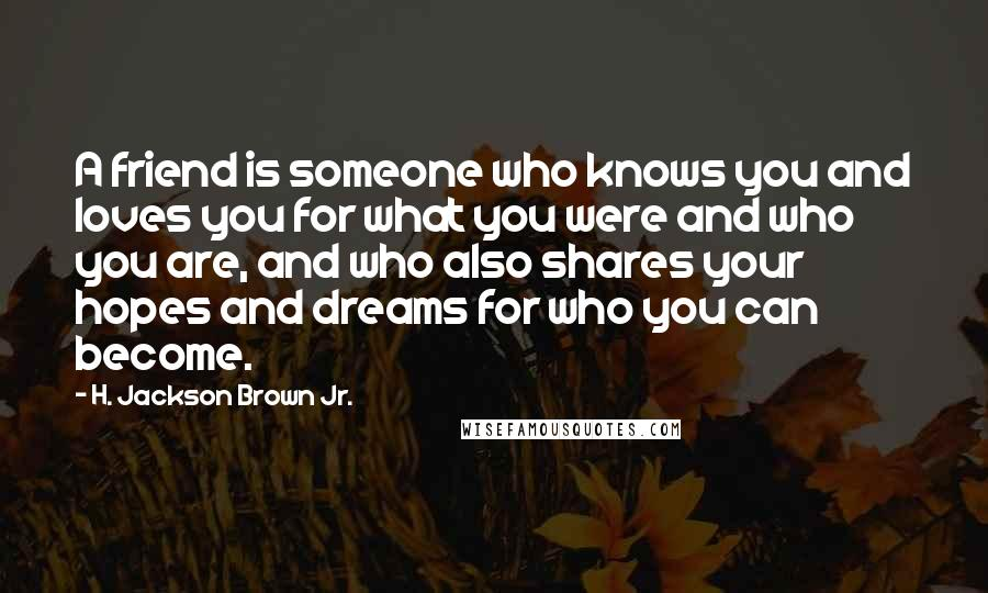 H. Jackson Brown Jr. Quotes: A friend is someone who knows you and loves you for what you were and who you are, and who also shares your hopes and dreams for who you can become.